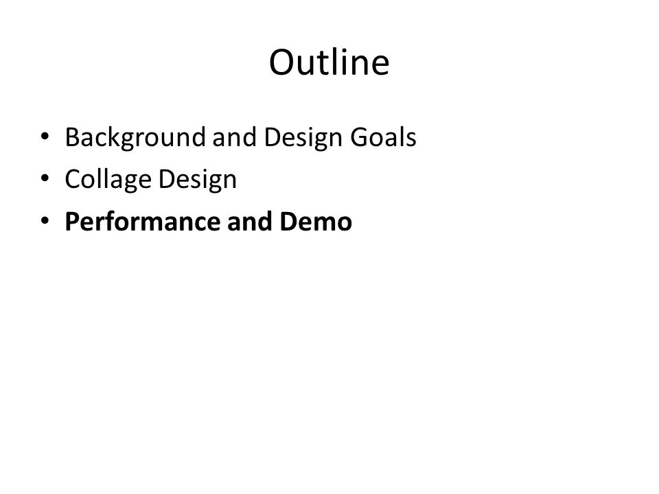Outline Background and Design Goals Collage Design Performance and Demo