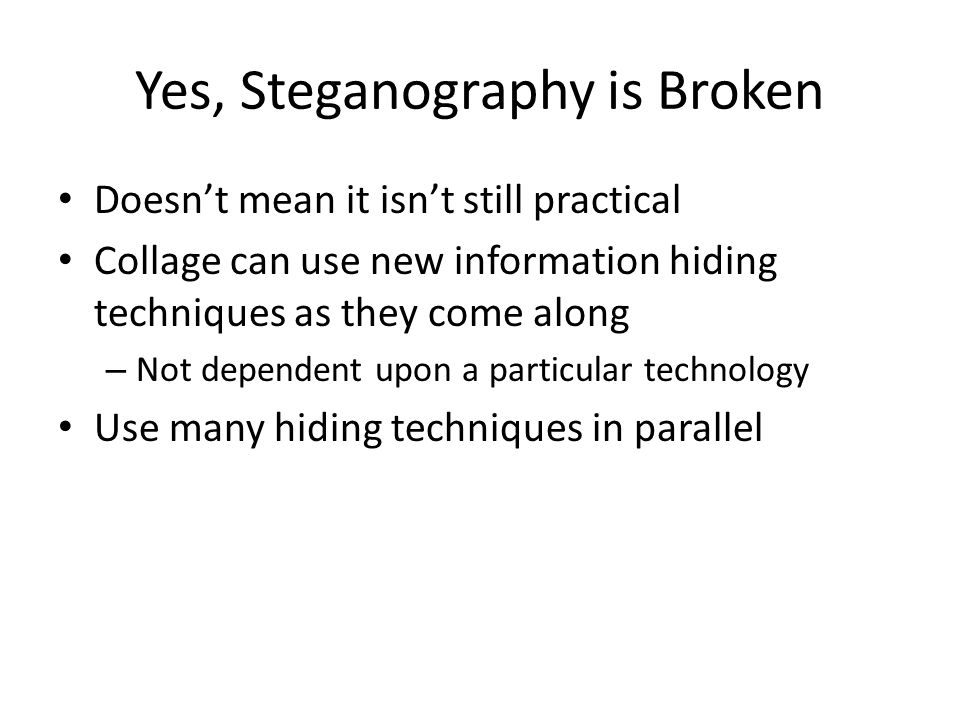 Yes, Steganography is Broken Doesn't mean it isn't still practical Collage can use new information hiding techniques as they come along – Not dependen