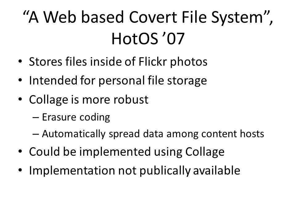 """""""A Web based Covert File System"""", HotOS '07 Stores files inside of Flickr photos Intended for personal file storage Collage is more robust – Erasure c"""