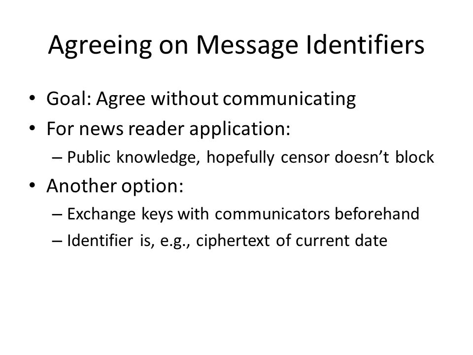 Agreeing on Message Identifiers Goal: Agree without communicating For news reader application: – Public knowledge, hopefully censor doesn't block Another option: – Exchange keys with communicators beforehand – Identifier is, e.g., ciphertext of current date