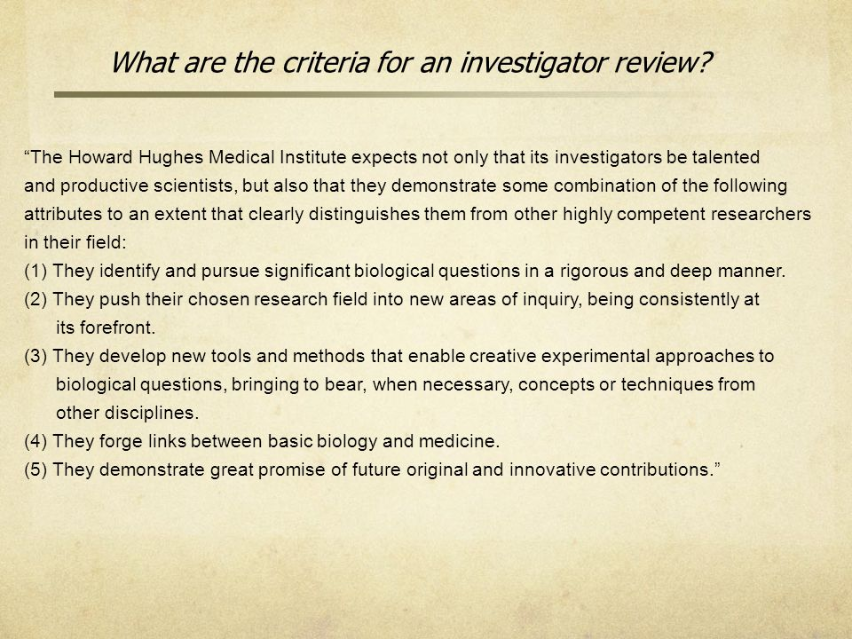 The Howard Hughes Medical Institute expects not only that its investigators be talented and productive scientists, but also that they demonstrate some combination of the following attributes to an extent that clearly distinguishes them from other highly competent researchers in their field: (1) They identify and pursue significant biological questions in a rigorous and deep manner.