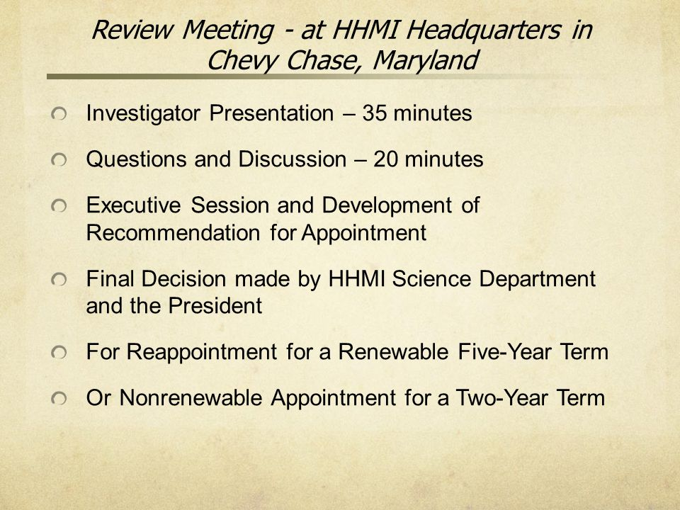 Review Meeting - at HHMI Headquarters in Chevy Chase, Maryland Investigator Presentation – 35 minutes Questions and Discussion – 20 minutes Executive Session and Development of Recommendation for Appointment Final Decision made by HHMI Science Department and the President For Reappointment for a Renewable Five-Year Term OrNonrenewable Appointment for a Two-Year Term