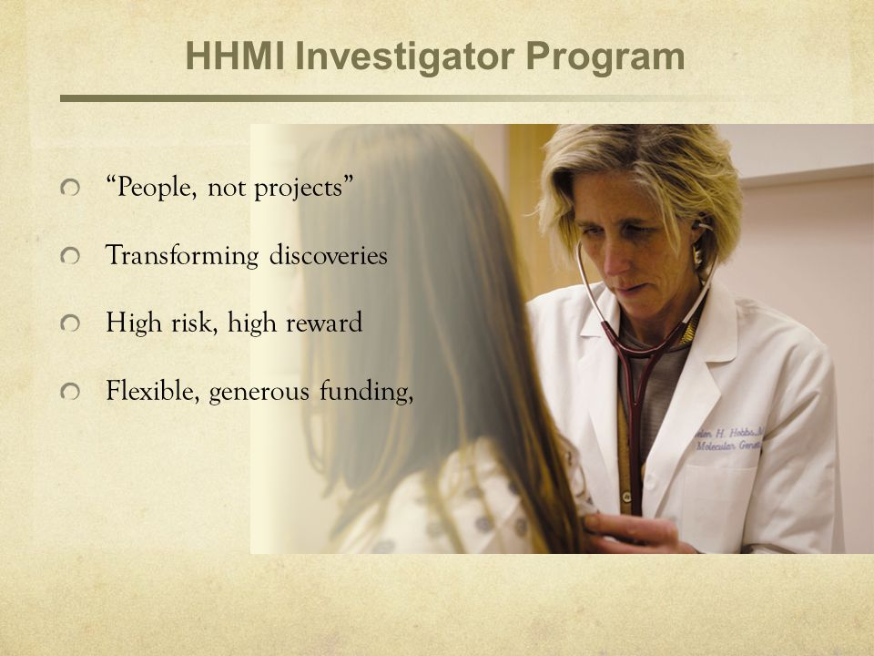 People, not projects Transforming discoveries High risk, high reward Flexible, generous funding, HHMI Investigator Program