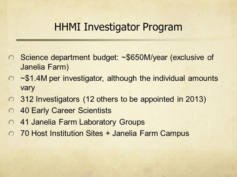 Science department budget: ~$650M/year (exclusive of Janelia Farm) ~$1.4M per investigator, although the individual amounts vary 312 Investigators (12 others to be appointed in 2013) 40 Early Career Scientists 41 Janelia Farm Laboratory Groups 70 Host Institution Sites + Janelia Farm Campus HHMI Investigator Program