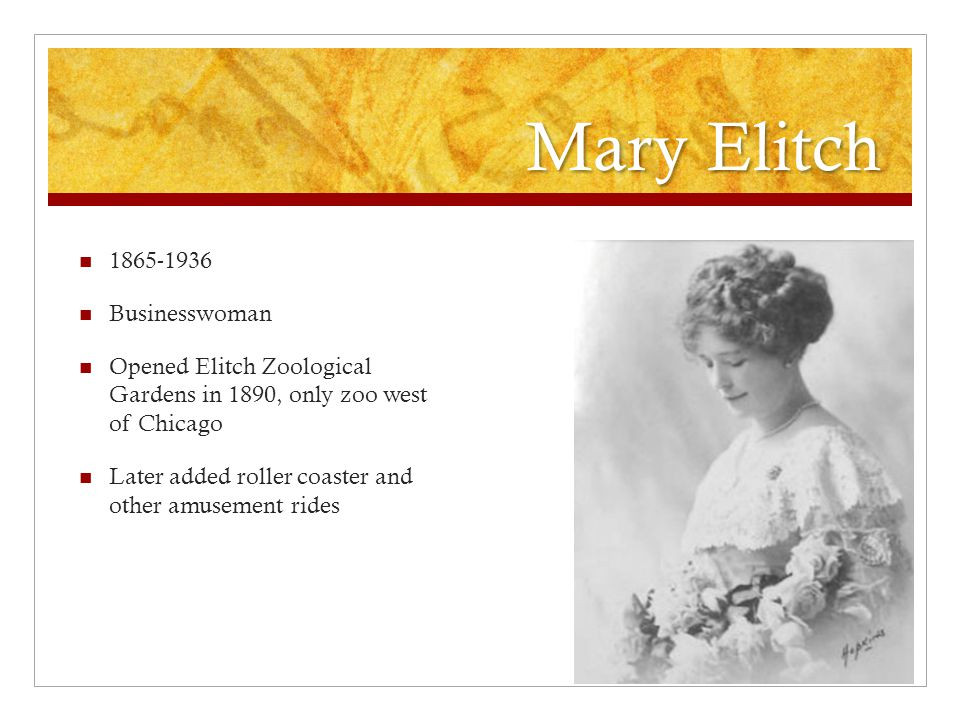 Mary Elitch 1865-1936 Businesswoman Opened Elitch Zoological Gardens in 1890, only zoo west of Chicago Later added roller coaster and other amusement rides