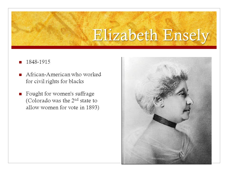 Elizabeth Ensely 1848-1915 African-American who worked for civil rights for blacks Fought for women's suffrage (Colorado was the 2 nd state to allow women for vote in 1893)