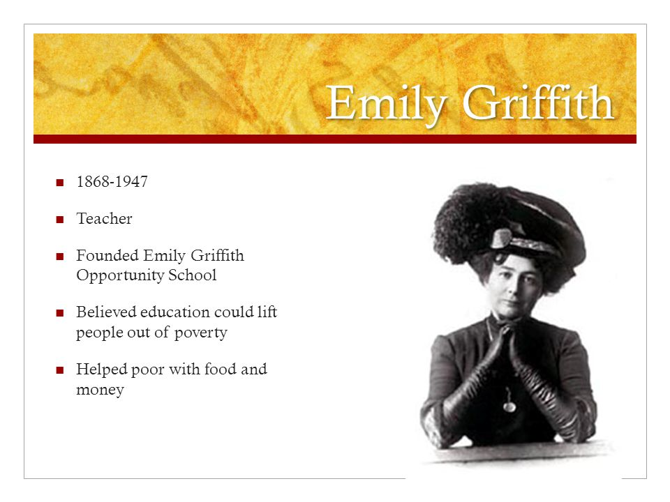 Emily Griffith 1868-1947 Teacher Founded Emily Griffith Opportunity School Believed education could lift people out of poverty Helped poor with food and money