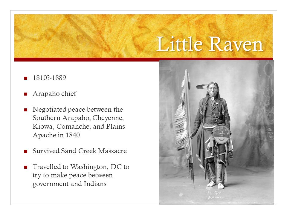 Little Raven 1810?-1889 Arapaho chief Negotiated peace between the Southern Arapaho, Cheyenne, Kiowa, Comanche, and Plains Apache in 1840 Survived Sand Creek Massacre Travelled to Washington, DC to try to make peace between government and Indians