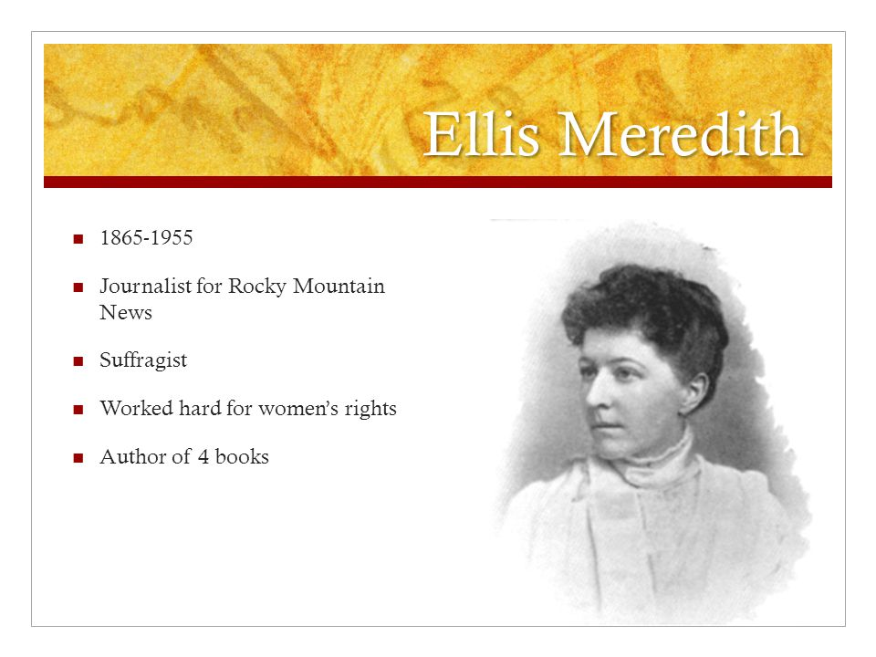 Ellis Meredith 1865-1955 Journalist for Rocky Mountain News Suffragist Worked hard for women's rights Author of 4 books