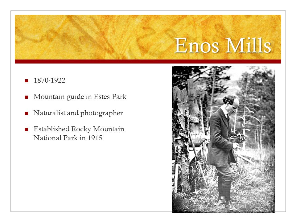 Enos Mills 1870-1922 Mountain guide in Estes Park Naturalist and photographer Established Rocky Mountain National Park in 1915