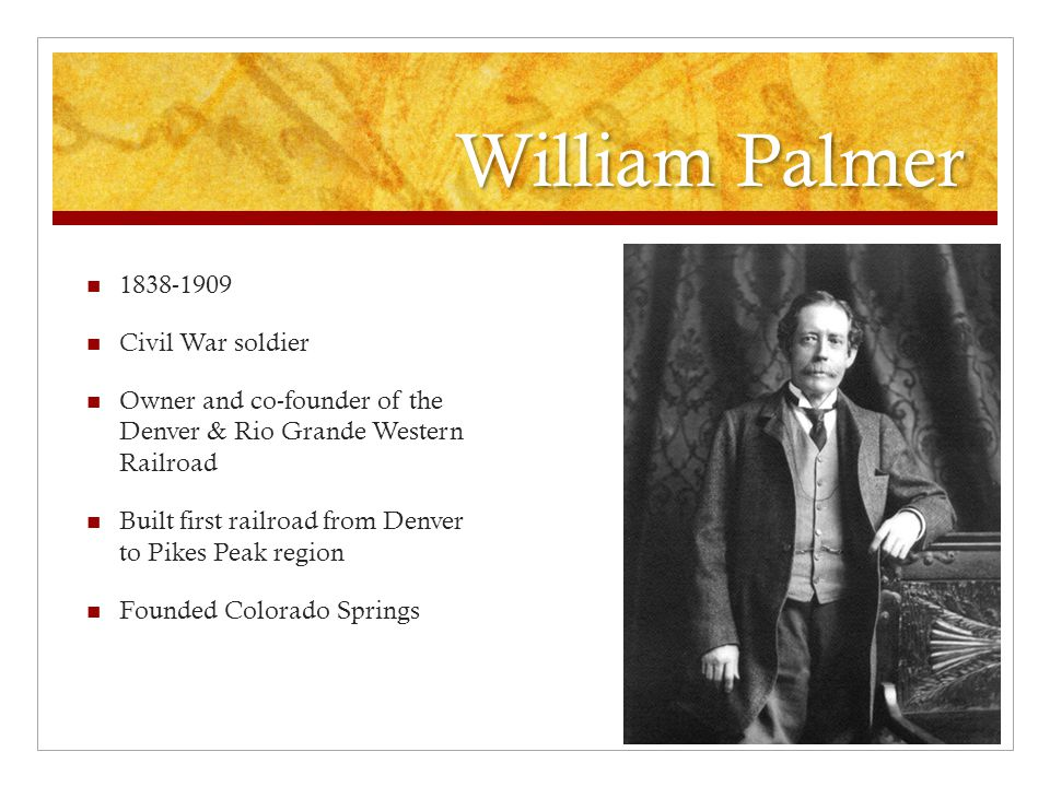 William Palmer 1838-1909 Civil War soldier Owner and co-founder of the Denver & Rio Grande Western Railroad Built first railroad from Denver to Pikes Peak region Founded Colorado Springs