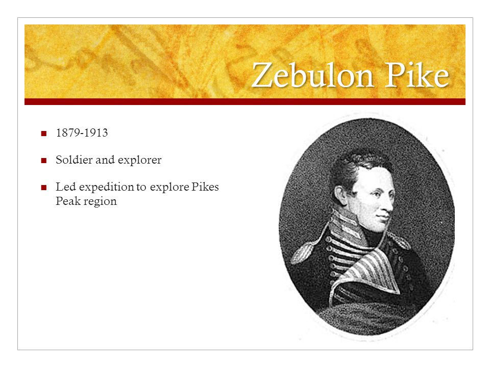 Zebulon Pike 1879-1913 Soldier and explorer Led expedition to explore Pikes Peak region