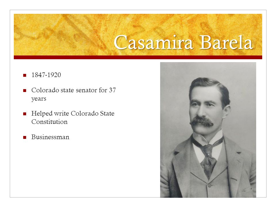 Casamira Barela 1847-1920 Colorado state senator for 37 years Helped write Colorado State Constitution Businessman