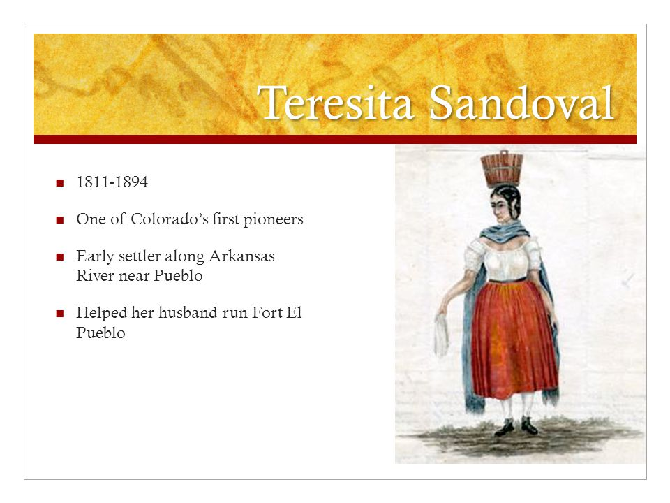 Teresita Sandoval 1811-1894 One of Colorado's first pioneers Early settler along Arkansas River near Pueblo Helped her husband run Fort El Pueblo