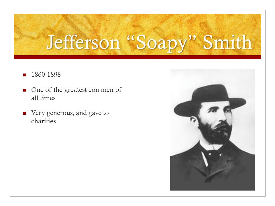 Jefferson Soapy Smith 1860-1898 One of the greatest con men of all times Very generous, and gave to charities