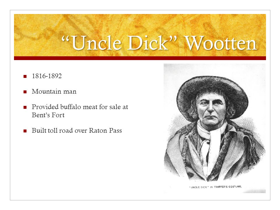 Uncle Dick Wootten 1816-1892 Mountain man Provided buffalo meat for sale at Bent's Fort Built toll road over Raton Pass