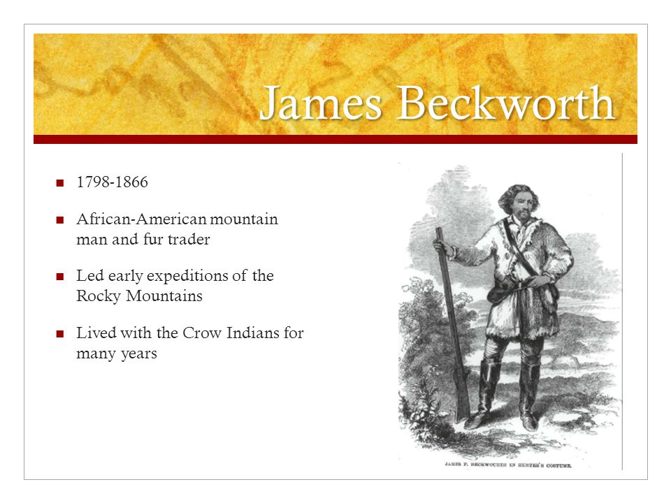 James Beckworth 1798-1866 African-American mountain man and fur trader Led early expeditions of the Rocky Mountains Lived with the Crow Indians for many years