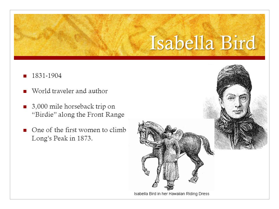 Isabella Bird 1831-1904 World traveler and author 3,000 mile horseback trip on Birdie along the Front Range One of the first women to climb Long's Peak in 1873.