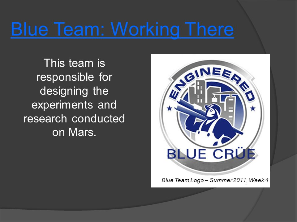 Blue Team: Working There This team is responsible for designing the experiments and research conducted on Mars. Blue Team Logo – Summer 2011, Week 4