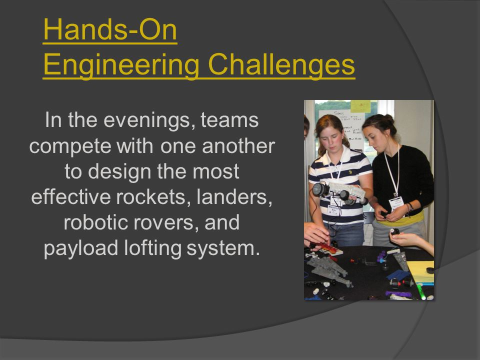 Hands-On Engineering Challenges In the evenings, teams compete with one another to design the most effective rockets, landers, robotic rovers, and payload lofting system.
