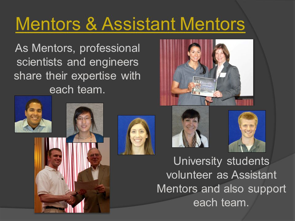 Mentors & Assistant Mentors As Mentors, professional scientists and engineers share their expertise with each team. University students volunteer as A