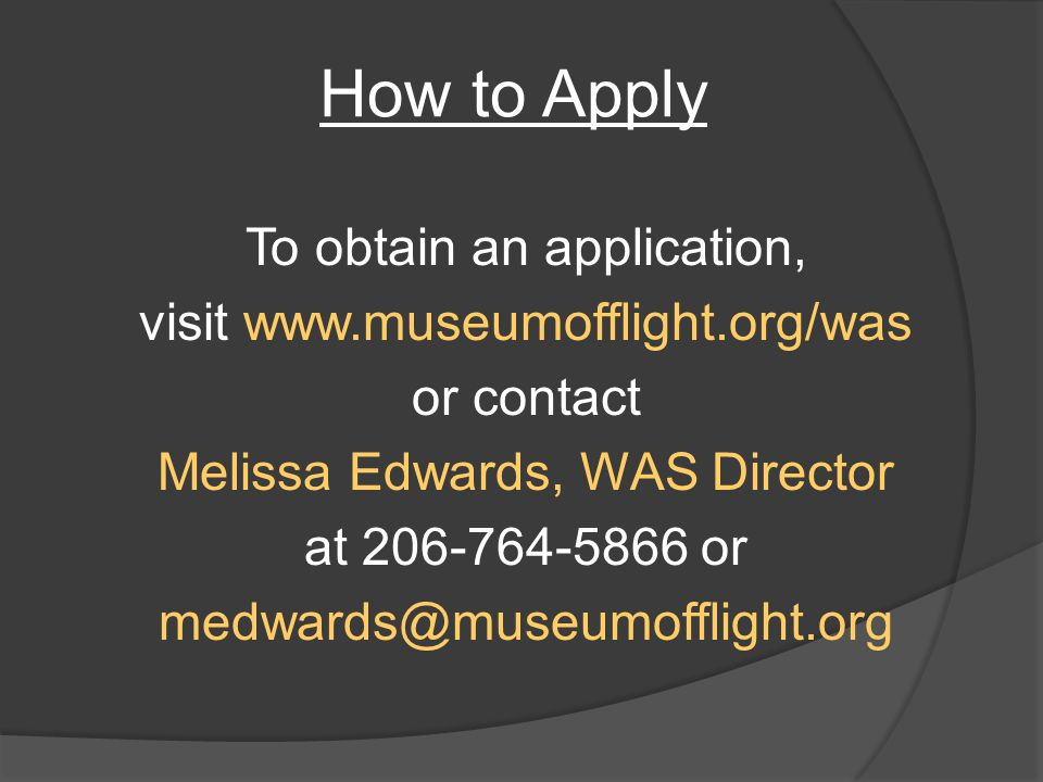 How to Apply To obtain an application, visit www.museumofflight.org/was or contact Melissa Edwards, WAS Director at 206-764-5866 or medwards@museumofflight.org