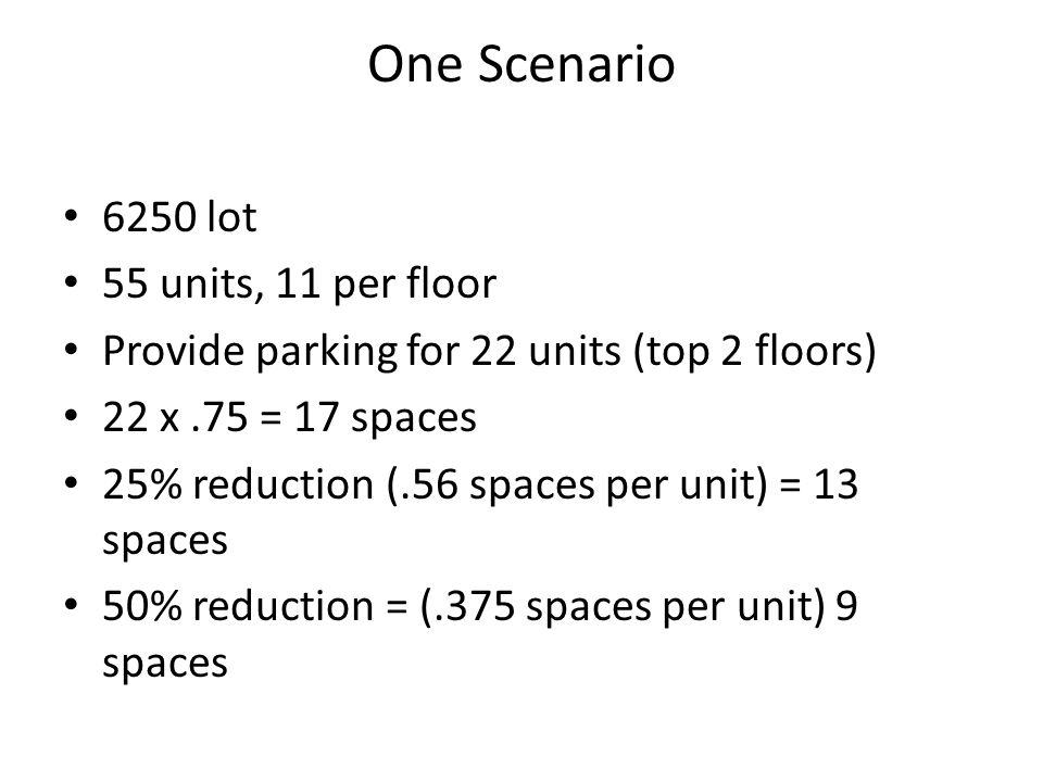 One Scenario 6250 lot 55 units, 11 per floor Provide parking for 22 units (top 2 floors) 22 x.75 = 17 spaces 25% reduction (.56 spaces per unit) = 13 spaces 50% reduction = (.375 spaces per unit) 9 spaces