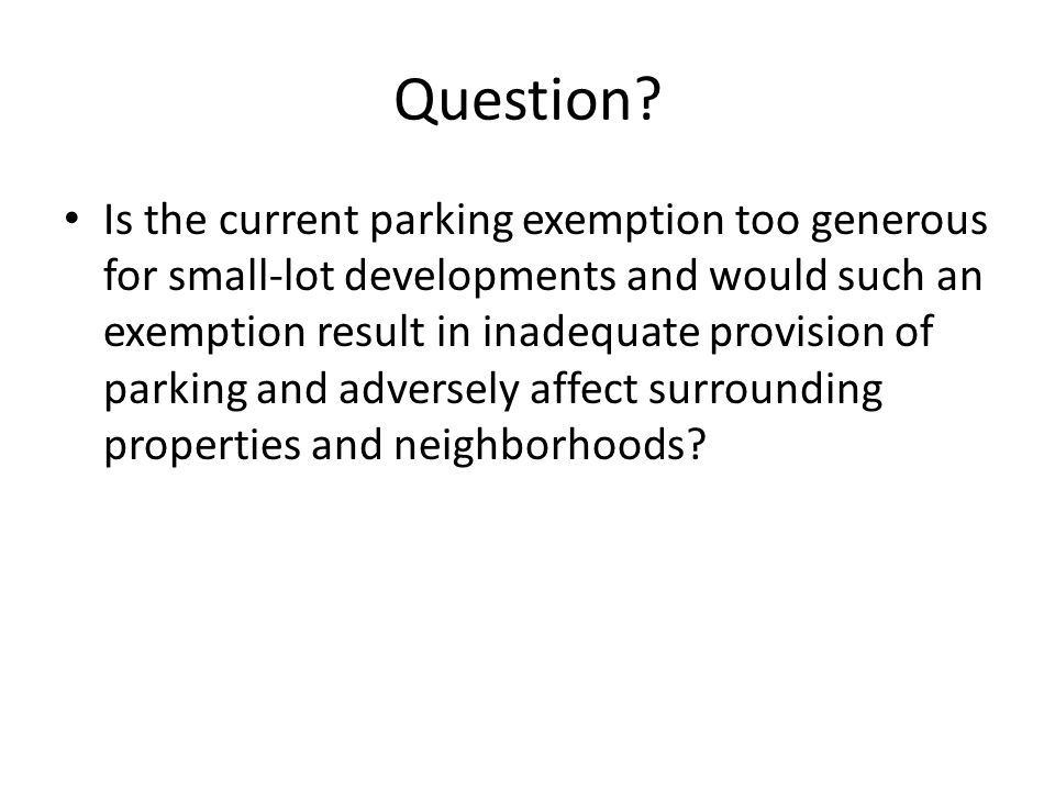 Question? Is the current parking exemption too generous for small-lot developments and would such an exemption result in inadequate provision of parki