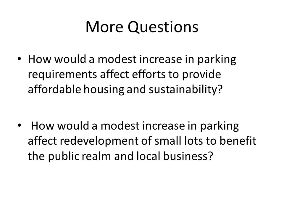 More Questions How would a modest increase in parking requirements affect efforts to provide affordable housing and sustainability.