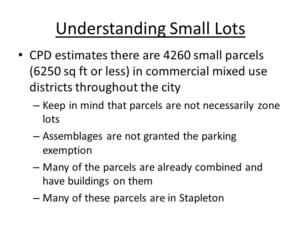 Understanding Small Lots CPD estimates there are 4260 small parcels (6250 sq ft or less) in commercial mixed use districts throughout the city – Keep in mind that parcels are not necessarily zone lots – Assemblages are not granted the parking exemption – Many of the parcels are already combined and have buildings on them – Many of these parcels are in Stapleton
