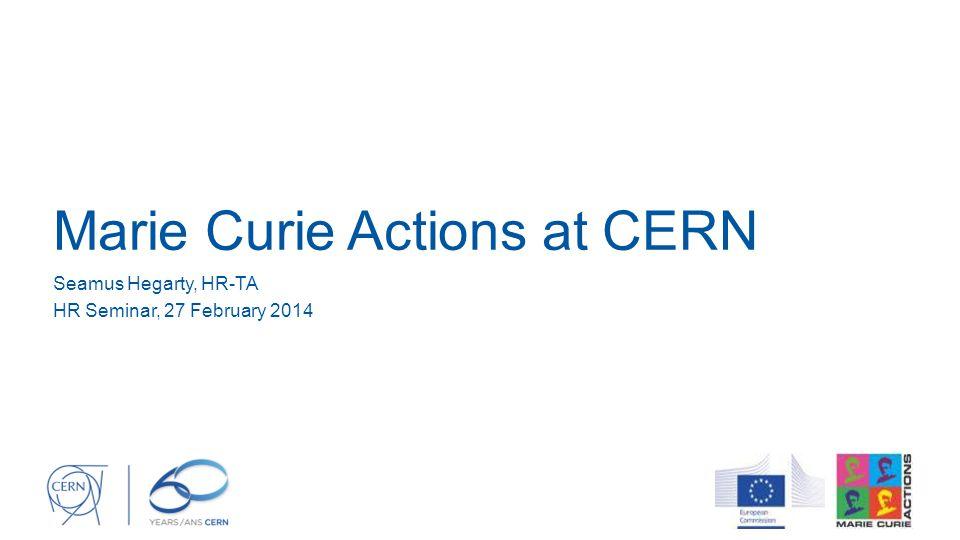Marie Curie Actions at CERN Seamus Hegarty, HR-TA HR Seminar, 27 February 2014