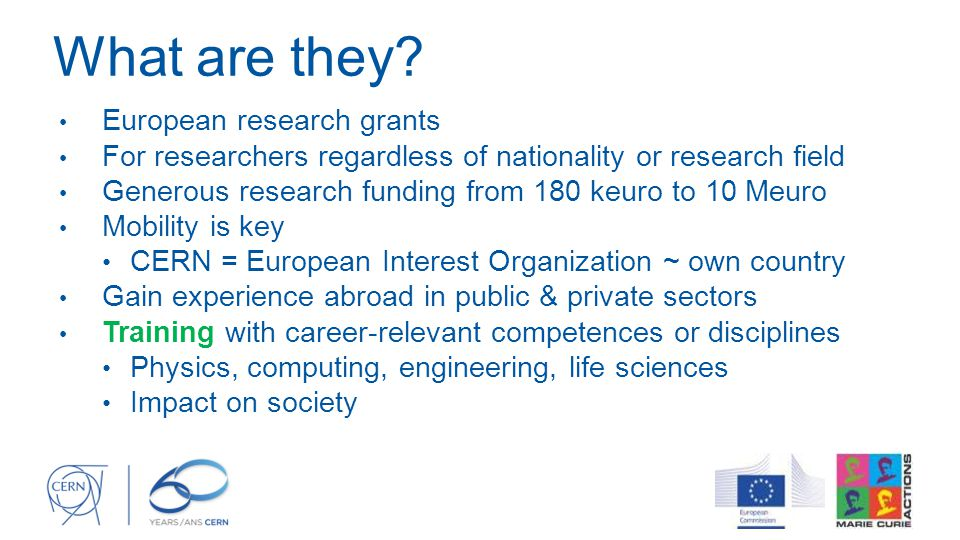 What are they? European research grants For researchers regardless of nationality or research field Generous research funding from 180 keuro to 10 Meu