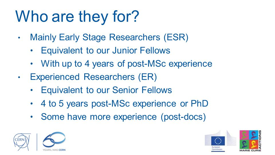 Who are they for? Mainly Early Stage Researchers (ESR) Equivalent to our Junior Fellows With up to 4 years of post-MSc experience Experienced Research