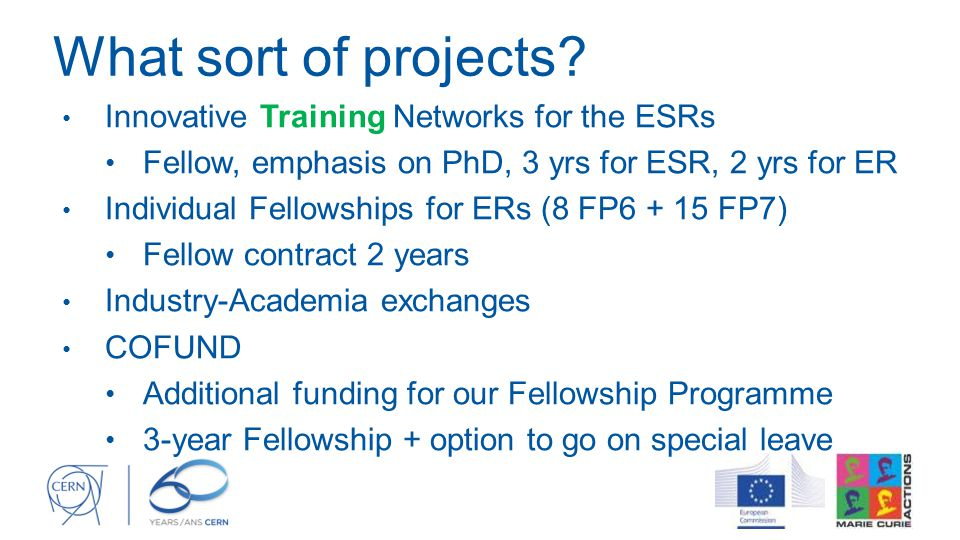 What sort of projects? Innovative Training Networks for the ESRs Fellow, emphasis on PhD, 3 yrs for ESR, 2 yrs for ER Individual Fellowships for ERs (