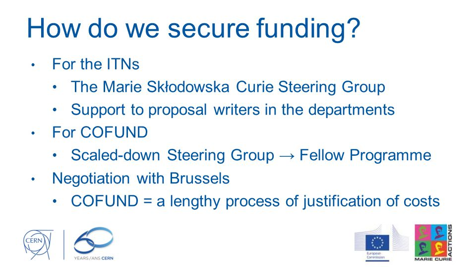 How do we secure funding? For the ITNs The Marie Skłodowska Curie Steering Group Support to proposal writers in the departments For COFUND Scaled-down