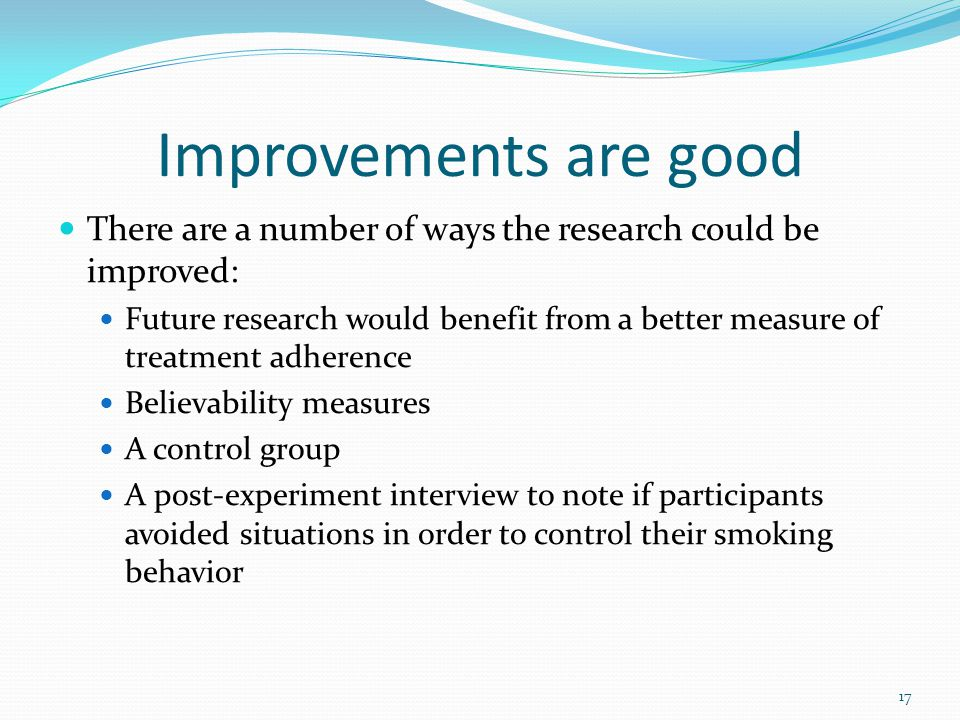 Improvements are good There are a number of ways the research could be improved: Future research would benefit from a better measure of treatment adhe