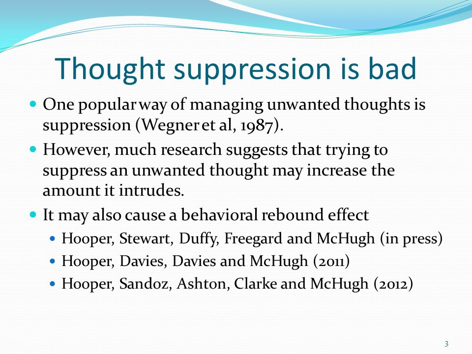 Thought suppression is bad One popular way of managing unwanted thoughts is suppression (Wegner et al, 1987). However, much research suggests that try