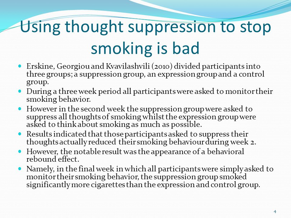 Using thought suppression to stop smoking is bad Erskine, Georgiou and Kvavilashvili (2010) divided participants into three groups; a suppression grou
