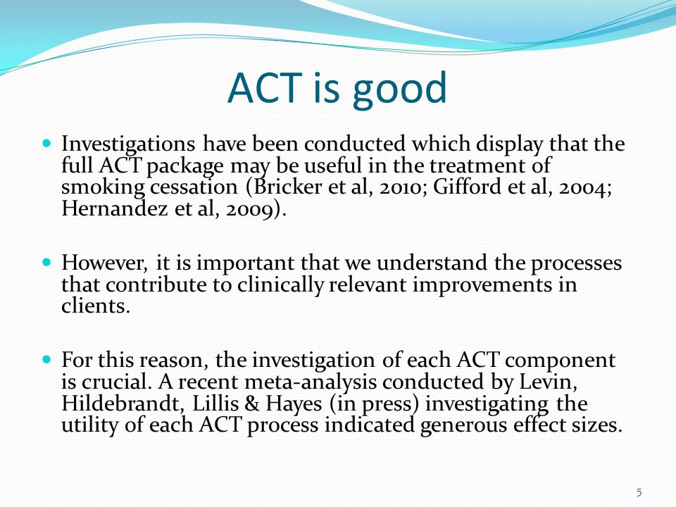 ACT is good Investigations have been conducted which display that the full ACT package may be useful in the treatment of smoking cessation (Bricker et