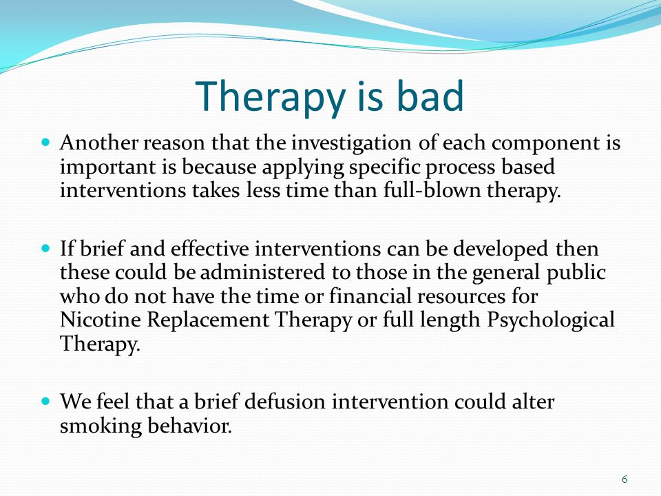 Therapy is bad Another reason that the investigation of each component is important is because applying specific process based interventions takes less time than full-blown therapy.