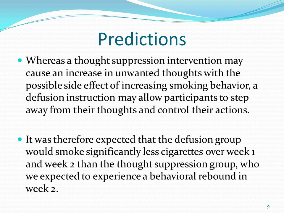 Predictions Whereas a thought suppression intervention may cause an increase in unwanted thoughts with the possible side effect of increasing smoking behavior, a defusion instruction may allow participants to step away from their thoughts and control their actions.