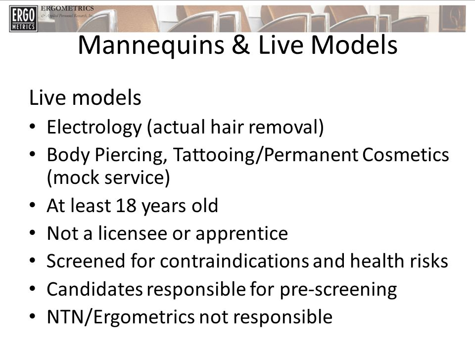 Mannequins & Live Models Live models Electrology (actual hair removal) Body Piercing, Tattooing/Permanent Cosmetics (mock service) At least 18 years old Not a licensee or apprentice Screened for contraindications and health risks Candidates responsible for pre-screening NTN/Ergometrics not responsible