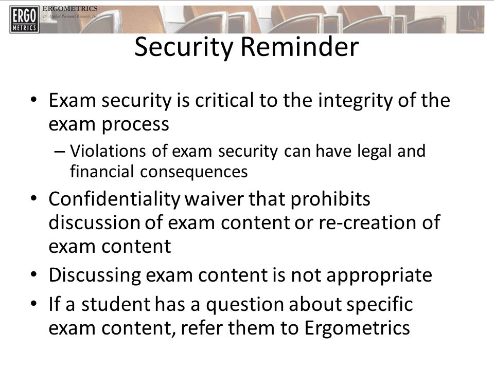 Security Reminder Exam security is critical to the integrity of the exam process – Violations of exam security can have legal and financial consequences Confidentiality waiver that prohibits discussion of exam content or re-creation of exam content Discussing exam content is not appropriate If a student has a question about specific exam content, refer them to Ergometrics