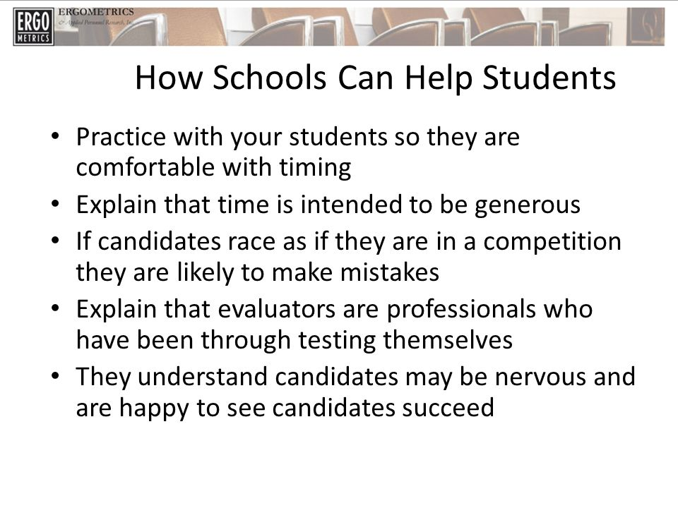 How Schools Can Help Students Practice with your students so they are comfortable with timing Explain that time is intended to be generous If candidates race as if they are in a competition they are likely to make mistakes Explain that evaluators are professionals who have been through testing themselves They understand candidates may be nervous and are happy to see candidates succeed