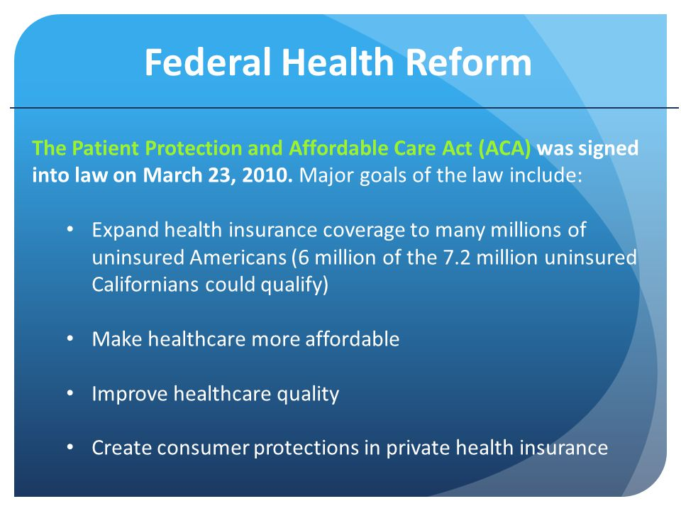 Federal Health Reform The Patient Protection and Affordable Care Act (ACA) was signed into law on March 23, 2010.