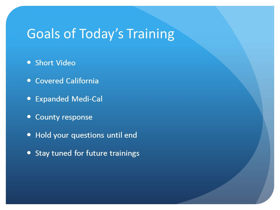 Goals of Today's Training Short Video Covered California Expanded Medi-Cal County response Hold your questions until end Stay tuned for future trainings