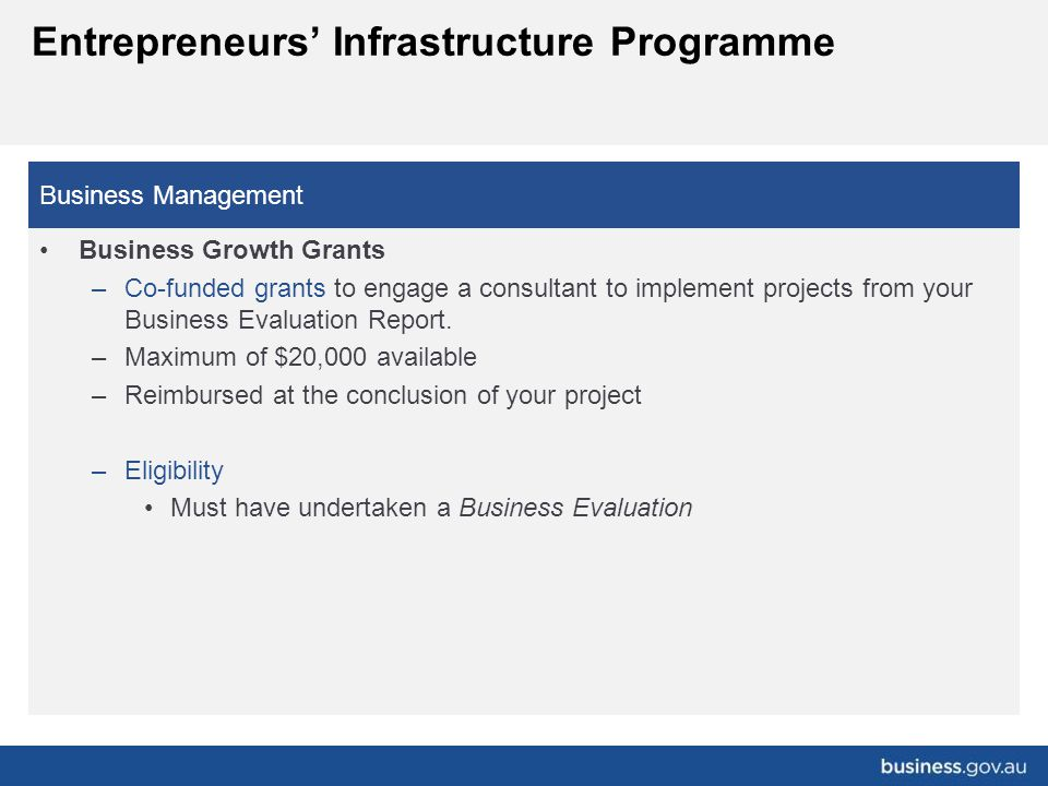 Business Management Business Growth Grants –Co-funded grants to engage a consultant to implement projects from your Business Evaluation Report. –Maxim