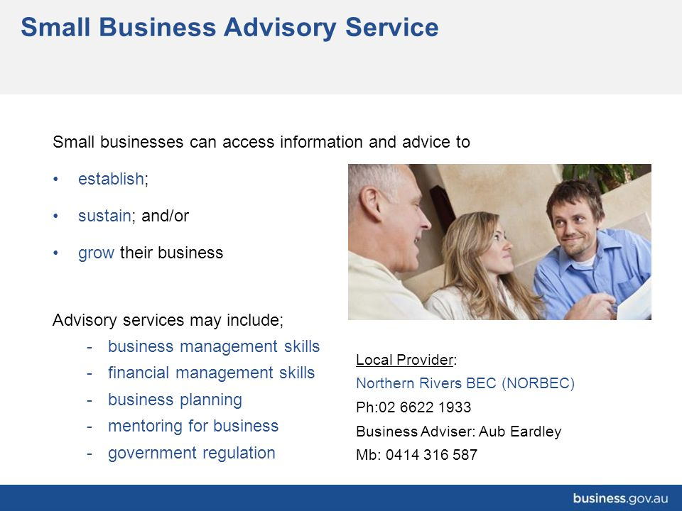 Small Business Advisory Service Small businesses can access information and advice to establish; sustain; and/or grow their business Advisory services