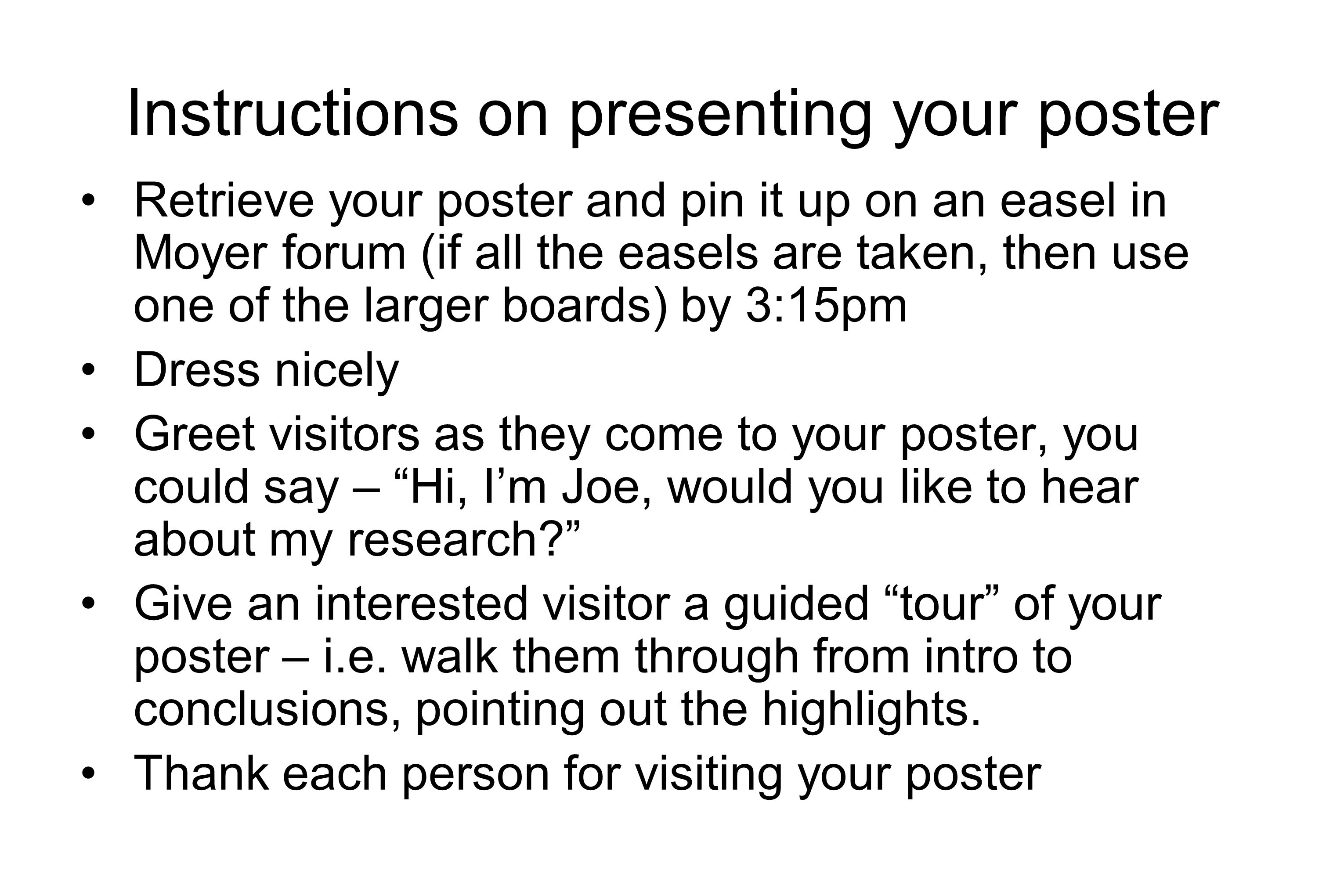 Instructions on presenting your poster Retrieve your poster and pin it up on an easel in Moyer forum (if all the easels are taken, then use one of the larger boards) by 3:15pm Dress nicely Greet visitors as they come to your poster, you could say – Hi, I'm Joe, would you like to hear about my research? Give an interested visitor a guided tour of your poster – i.e.