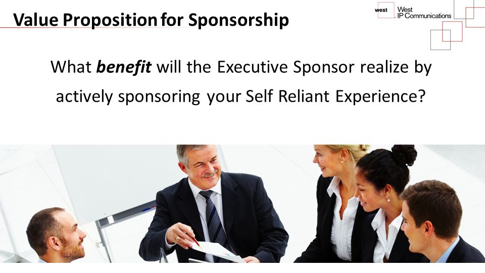 Value Proposition for Sponsorship What benefit will the Executive Sponsor realize by actively sponsoring your Self Reliant Experience? © 2013 DSG Cons